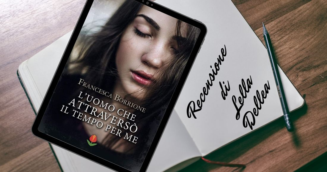 """Recensione del romanzo di Francesca Borrione """"L'uomo che attraversò il tempo per me"""""""